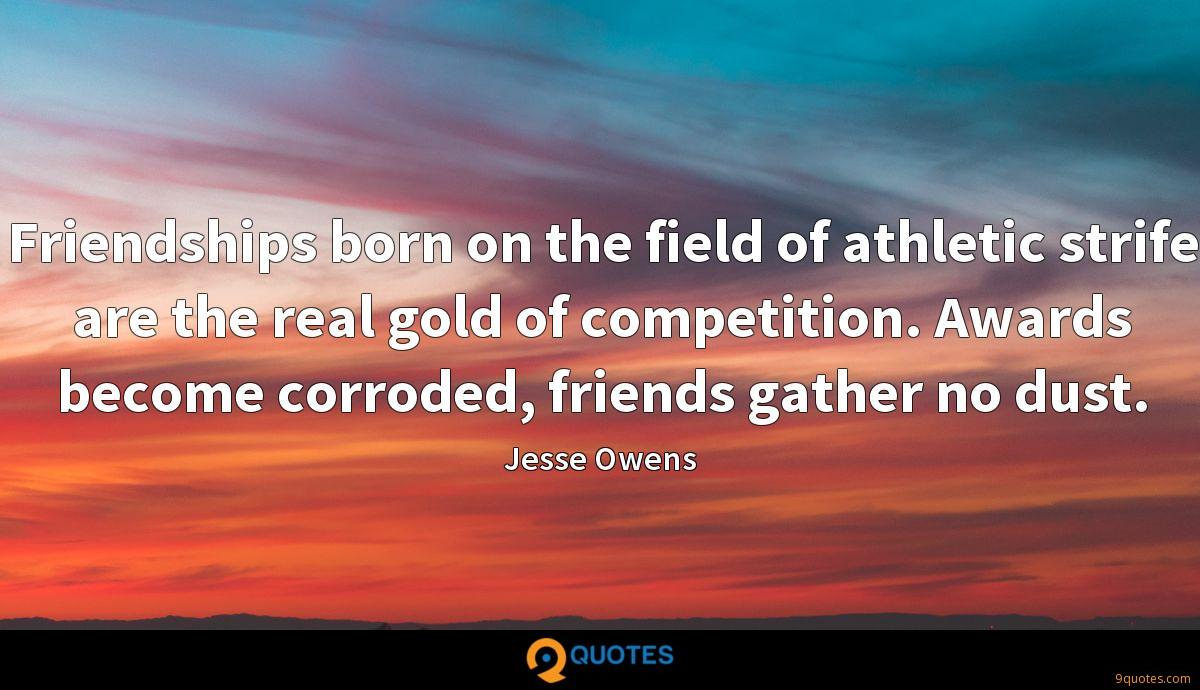 Friendships born on the field of athletic strife are the real gold of competition. Awards become corroded, friends gather no dust.
