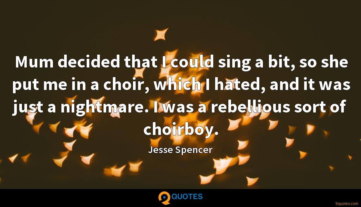 Mum decided that I could sing a bit, so she put me in a choir, which I hated, and it was just a nightmare. I was a rebellious sort of choirboy.