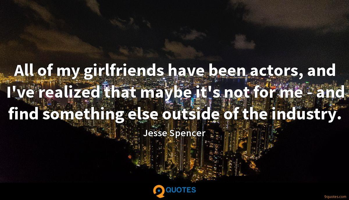 All of my girlfriends have been actors, and I've realized that maybe it's not for me - and find something else outside of the industry.