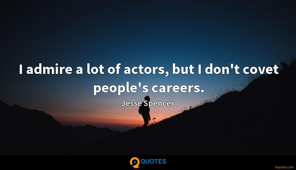 I admire a lot of actors, but I don't covet people's careers.