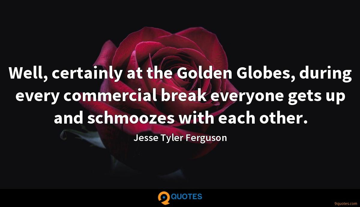 Well, certainly at the Golden Globes, during every commercial break everyone gets up and schmoozes with each other.