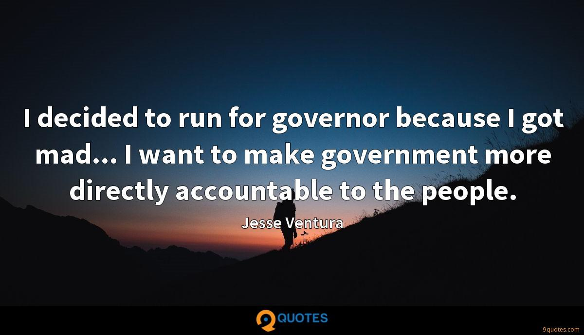 I decided to run for governor because I got mad... I want to make government more directly accountable to the people.