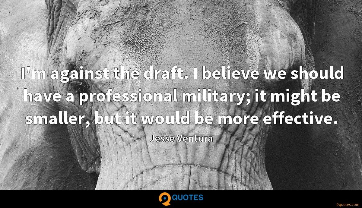 I'm against the draft. I believe we should have a professional military; it might be smaller, but it would be more effective.