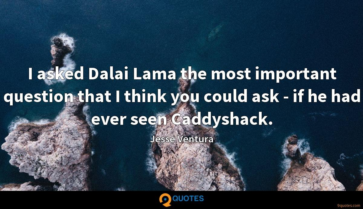 I asked Dalai Lama the most important question that I think you could ask - if he had ever seen Caddyshack.