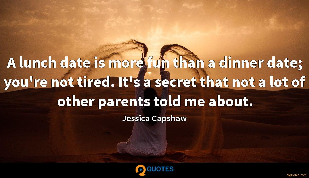A lunch date is more fun than a dinner date; you're not tired. It's a secret that not a lot of other parents told me about.
