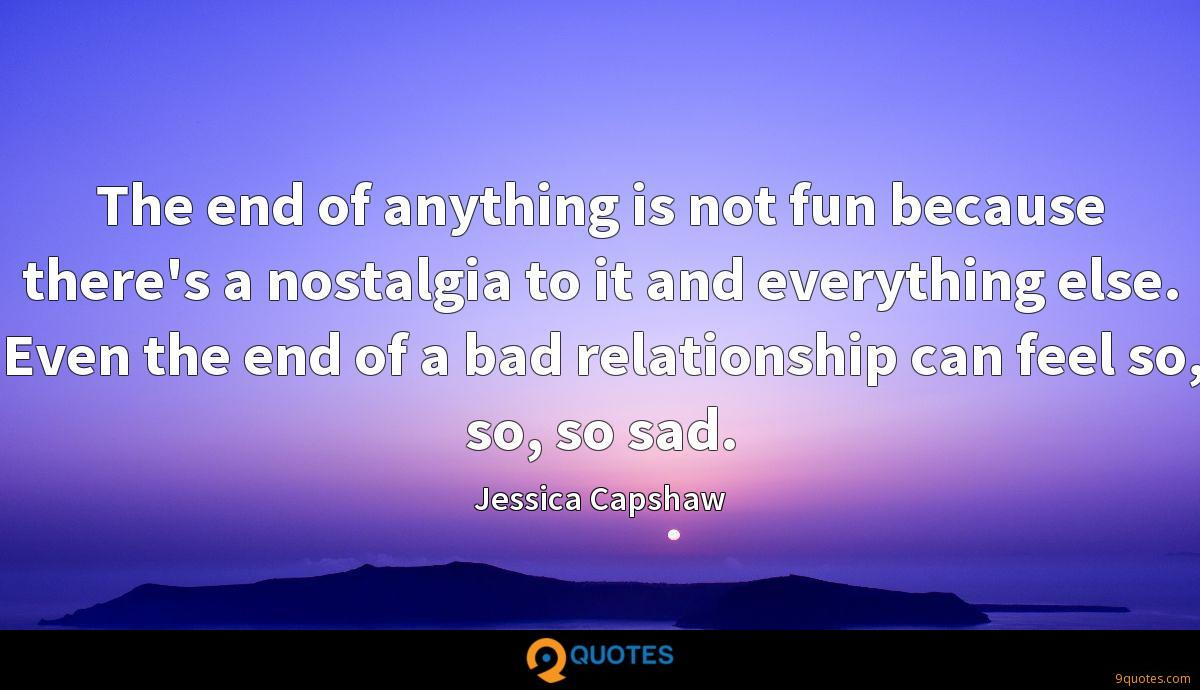 The end of anything is not fun because there's a nostalgia to it and everything else. Even the end of a bad relationship can feel so, so, so sad.