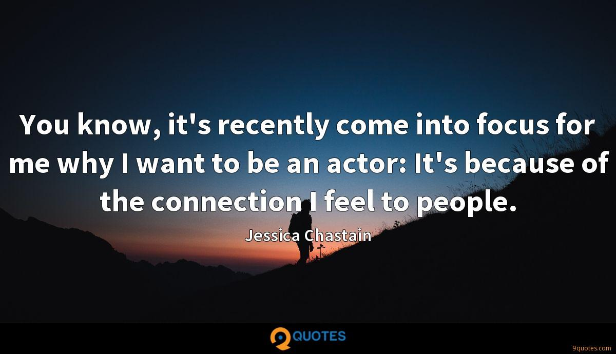 You know, it's recently come into focus for me why I want to be an actor: It's because of the connection I feel to people.