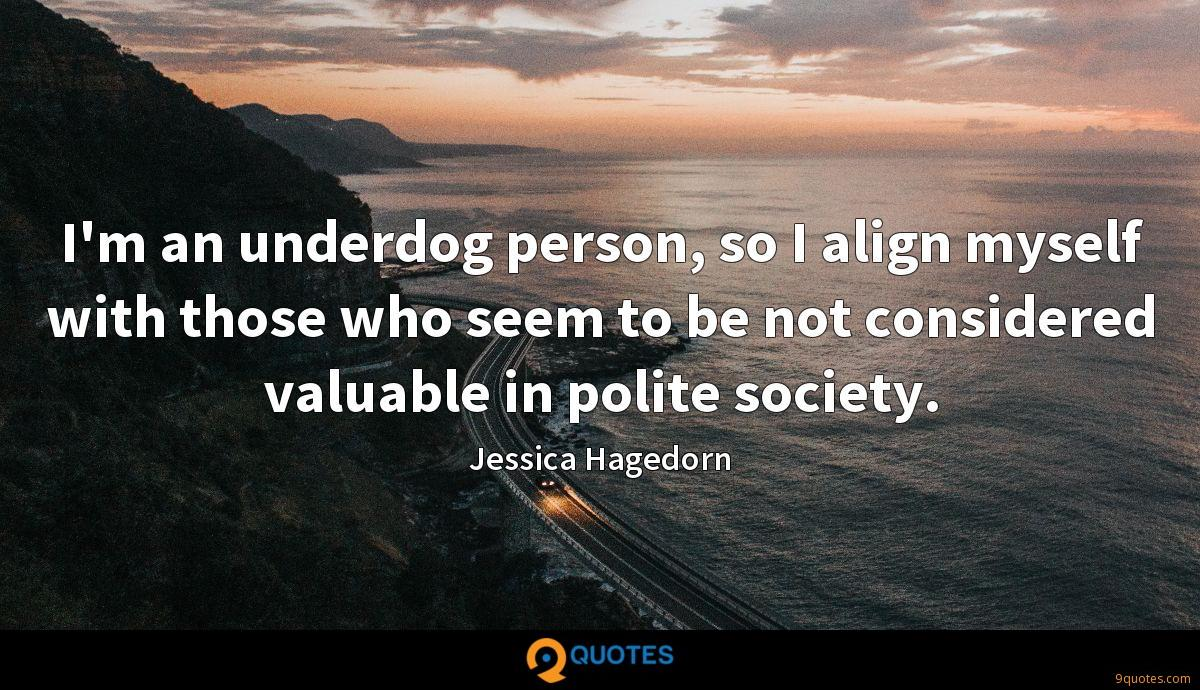 I'm an underdog person, so I align myself with those who seem to be not considered valuable in polite society.