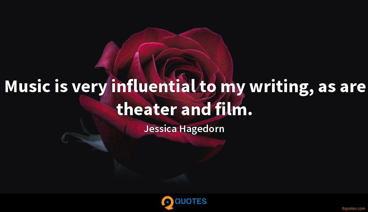 Music is very influential to my writing, as are theater and film.