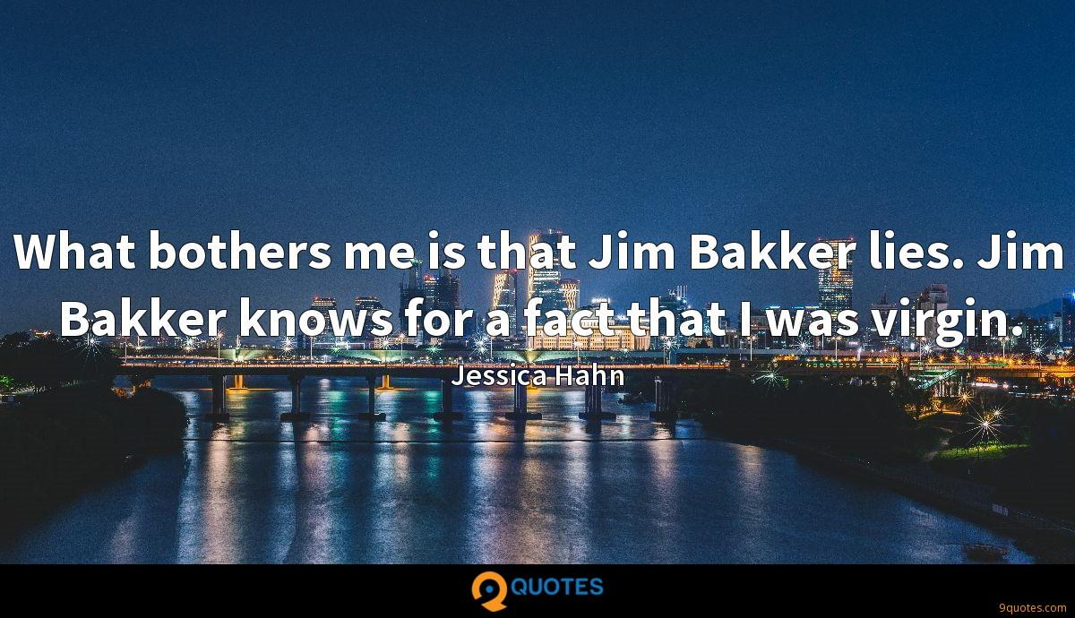 What bothers me is that Jim Bakker lies. Jim Bakker knows for a fact that I was virgin.