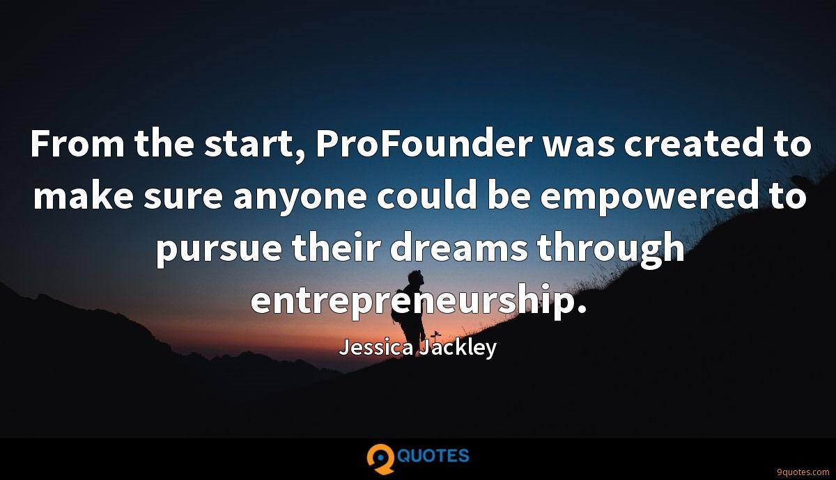 From the start, ProFounder was created to make sure anyone could be empowered to pursue their dreams through entrepreneurship.