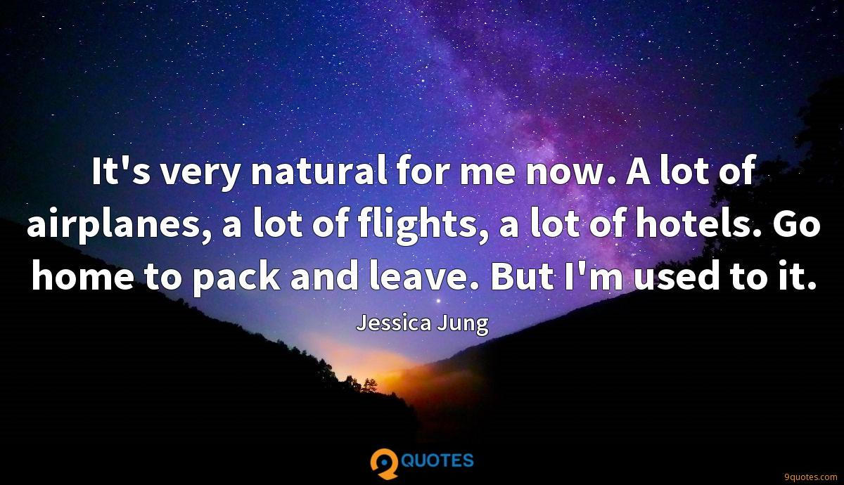 It's very natural for me now. A lot of airplanes, a lot of flights, a lot of hotels. Go home to pack and leave. But I'm used to it.