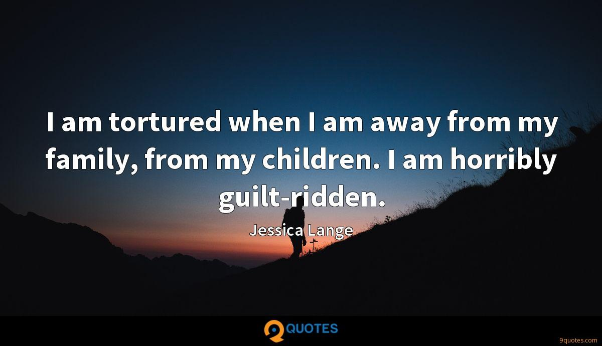 I am tortured when I am away from my family, from my children. I am horribly guilt-ridden.