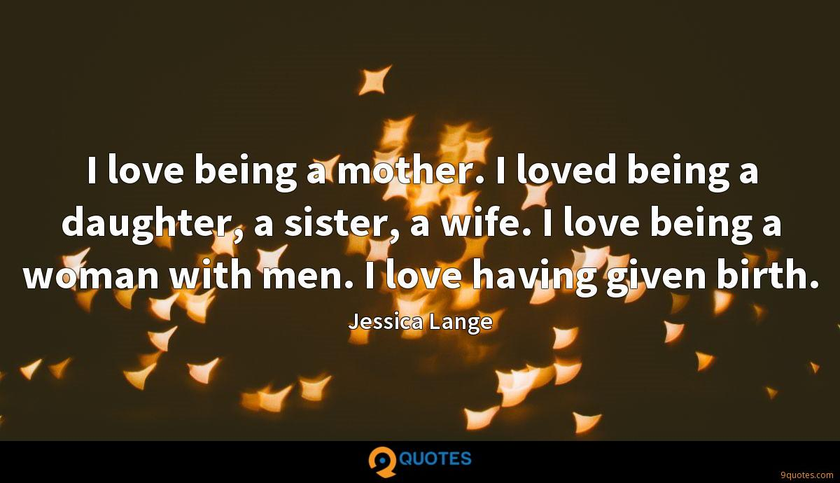 I love being a mother. I loved being a daughter, a sister, a wife. I love being a woman with men. I love having given birth.