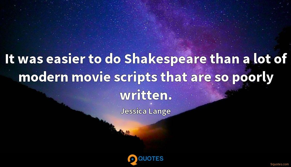 It was easier to do Shakespeare than a lot of modern movie scripts that are so poorly written.