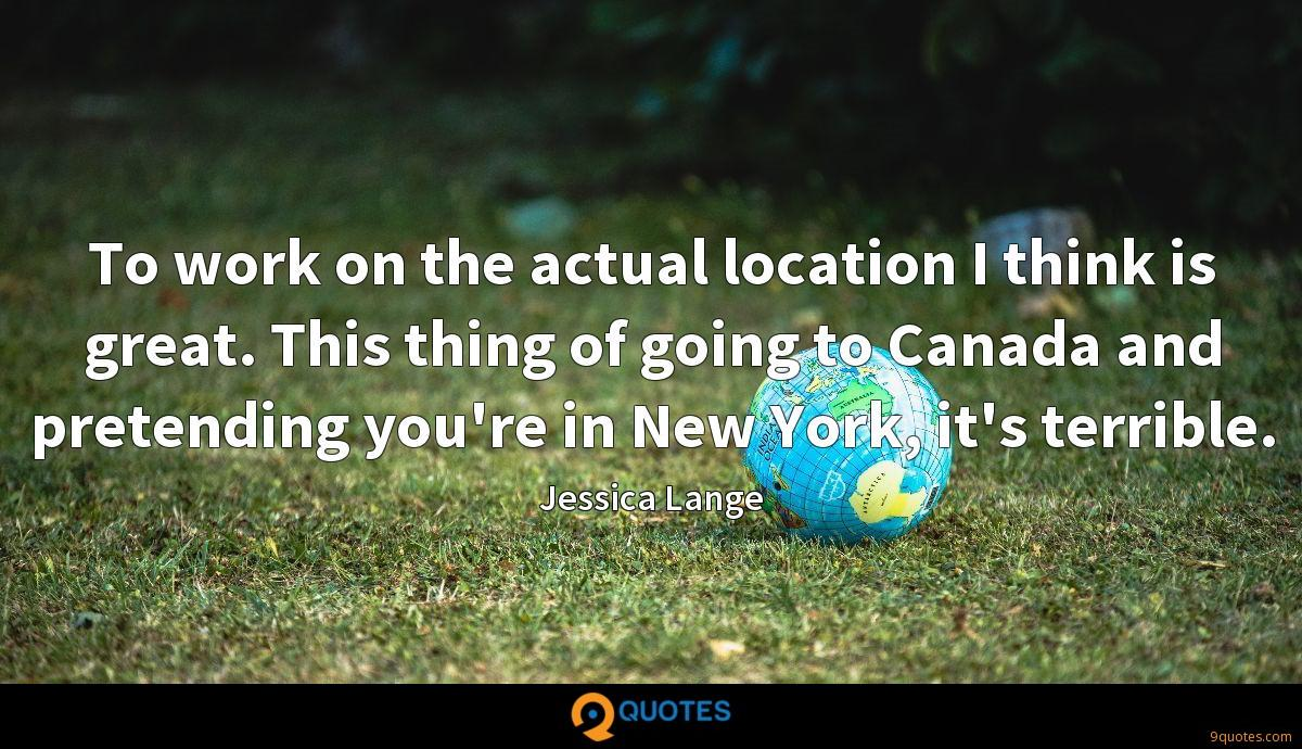 To work on the actual location I think is great. This thing of going to Canada and pretending you're in New York, it's terrible.
