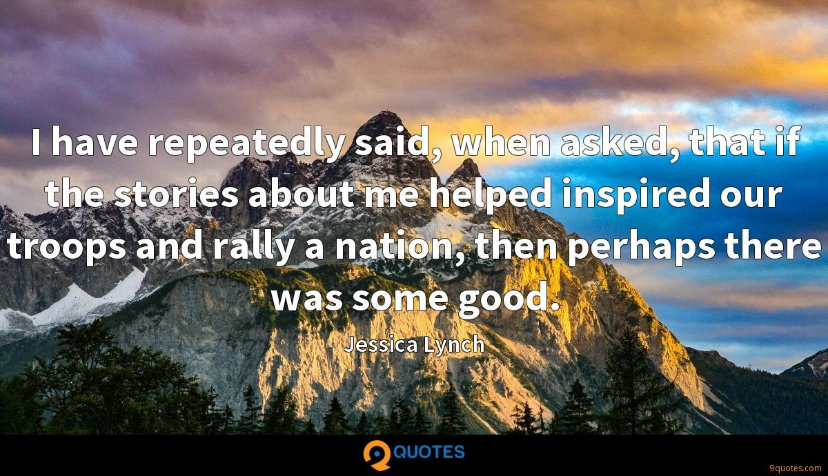 I have repeatedly said, when asked, that if the stories about me helped inspired our troops and rally a nation, then perhaps there was some good.