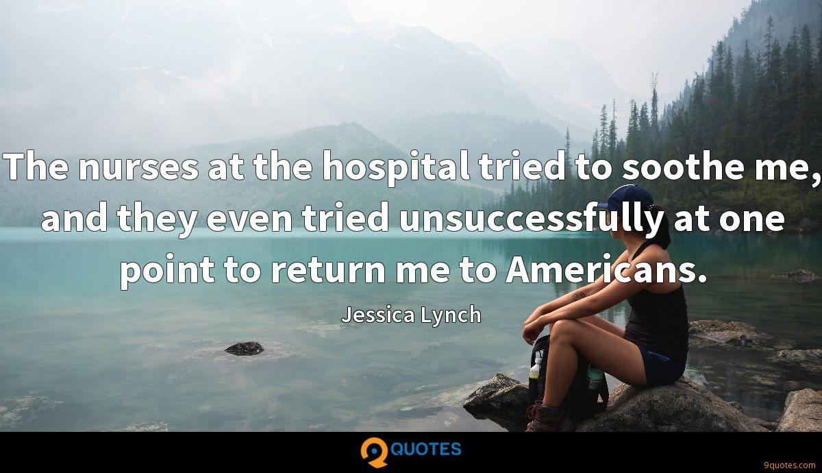 The nurses at the hospital tried to soothe me, and they even tried unsuccessfully at one point to return me to Americans.