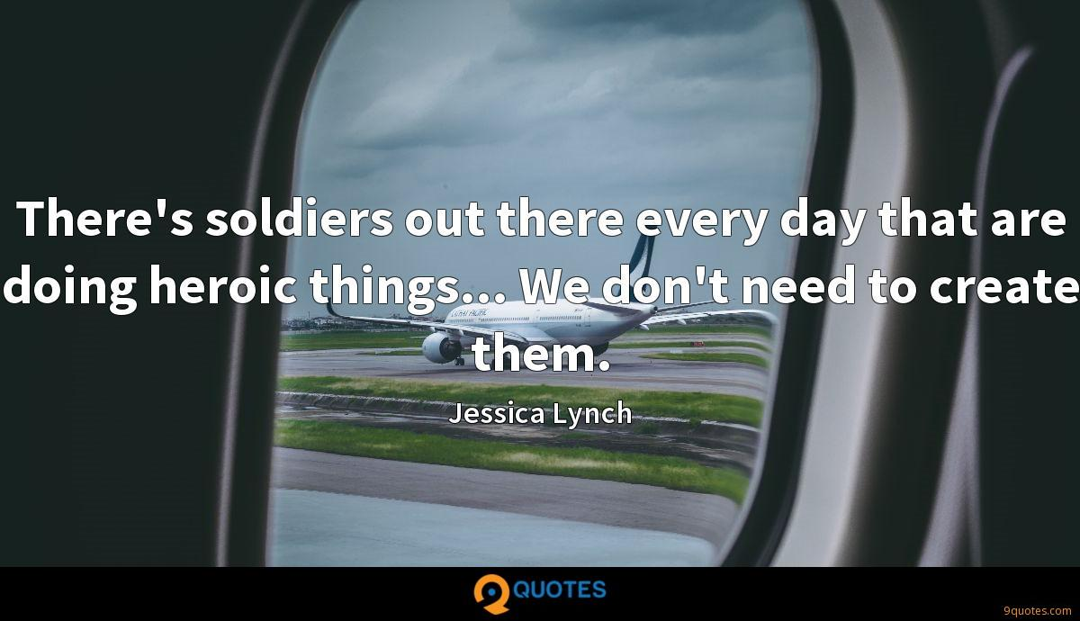There's soldiers out there every day that are doing heroic things... We don't need to create them.