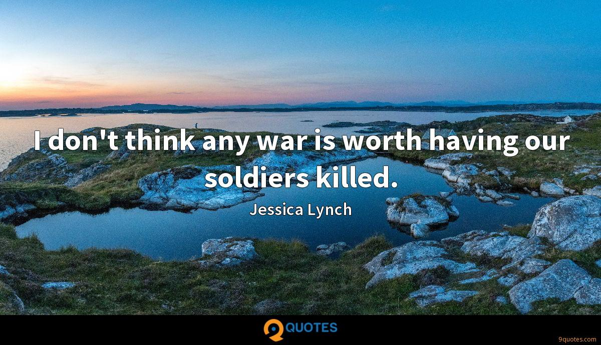 I don't think any war is worth having our soldiers killed.