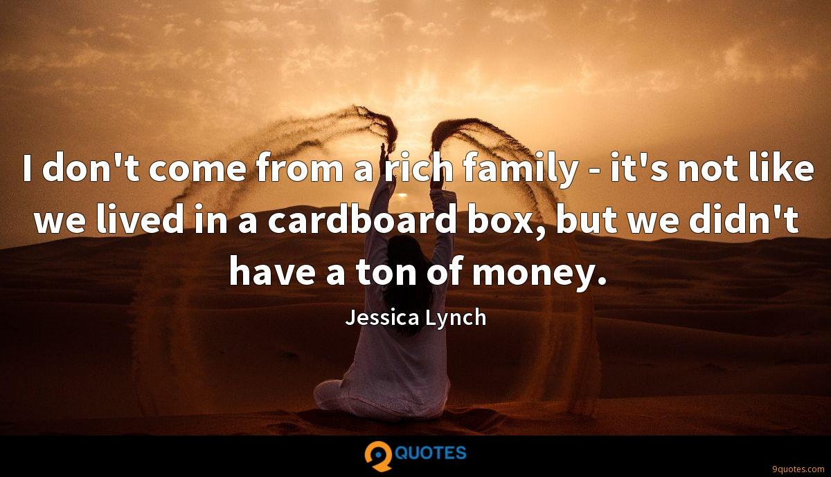 I don't come from a rich family - it's not like we lived in a cardboard box, but we didn't have a ton of money.