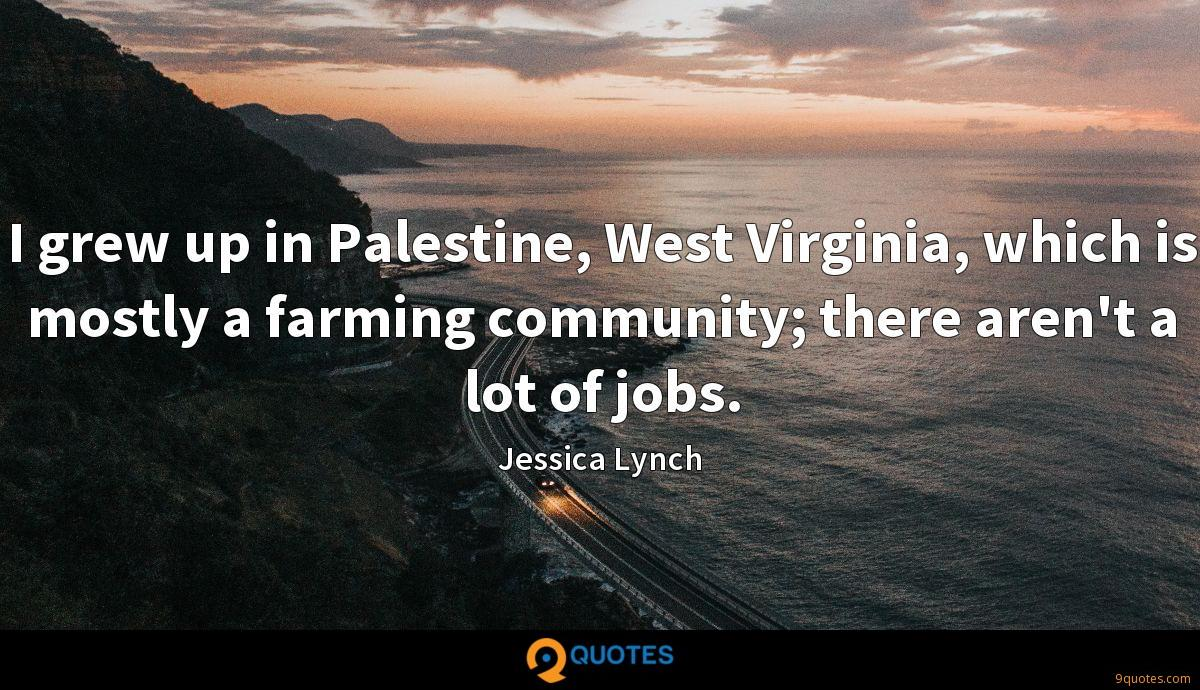 I grew up in Palestine, West Virginia, which is mostly a farming community; there aren't a lot of jobs.
