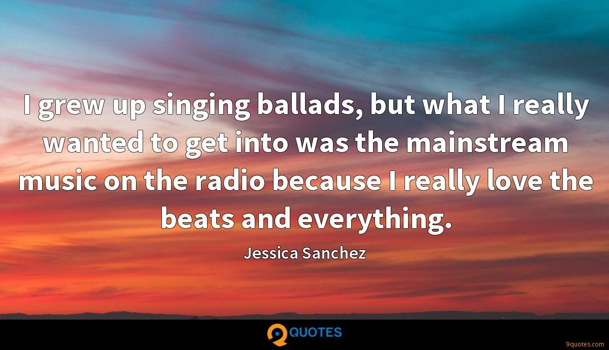 I grew up singing ballads, but what I really wanted to get into was the mainstream music on the radio because I really love the beats and everything.