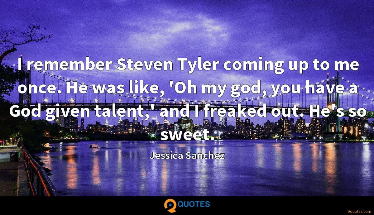 I remember Steven Tyler coming up to me once. He was like, 'Oh my god, you have a God given talent,' and I freaked out. He's so sweet.