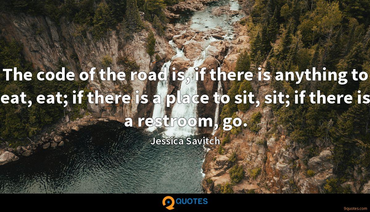 The code of the road is, if there is anything to eat, eat; if there is a place to sit, sit; if there is a restroom, go.