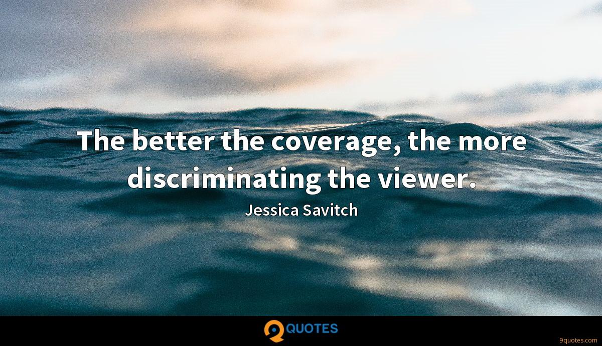 The better the coverage, the more discriminating the viewer.