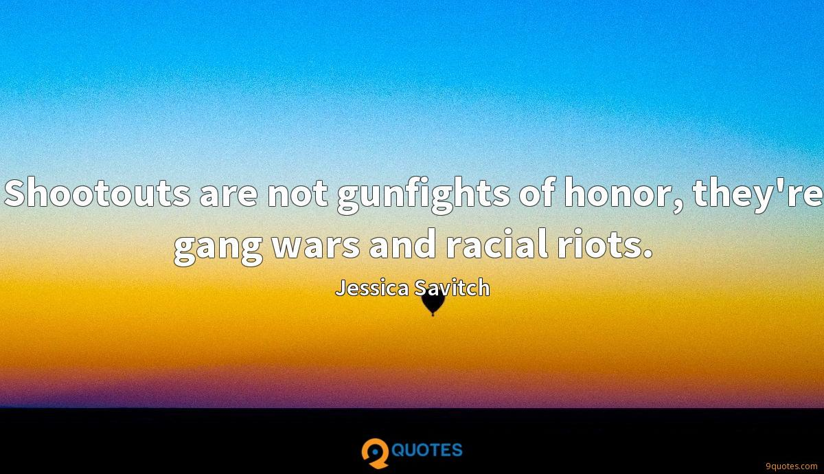 Shootouts are not gunfights of honor, they're gang wars and racial riots.