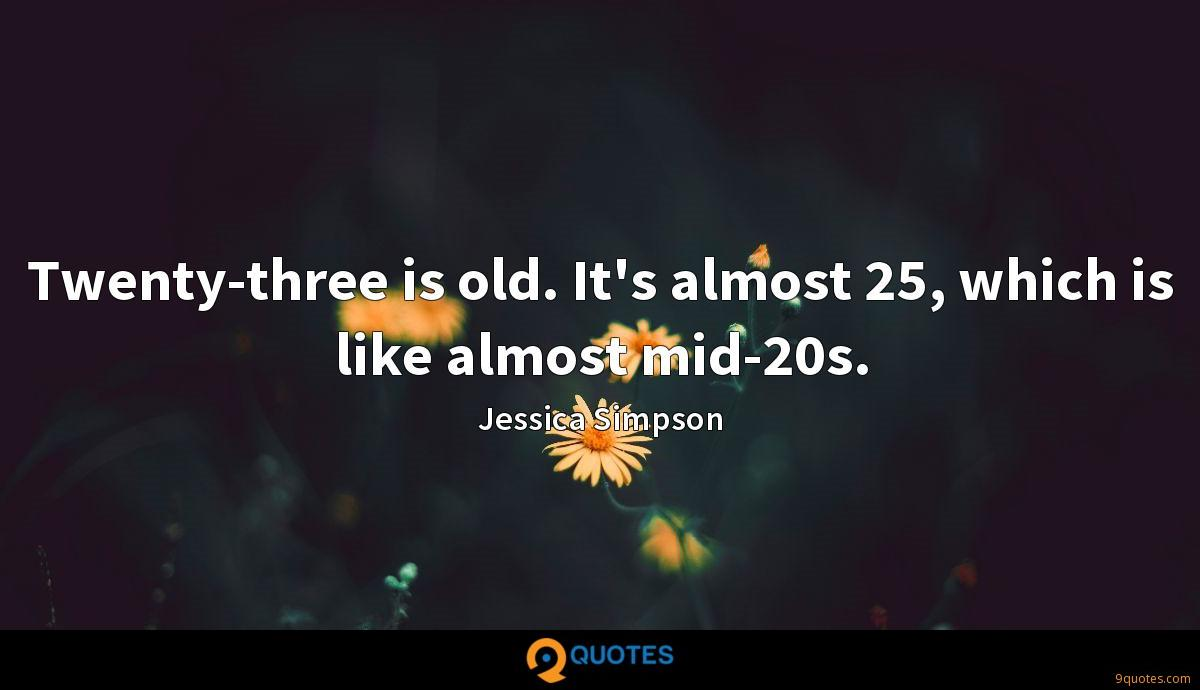 Twenty-three is old. It's almost 25, which is like almost mid-20s.