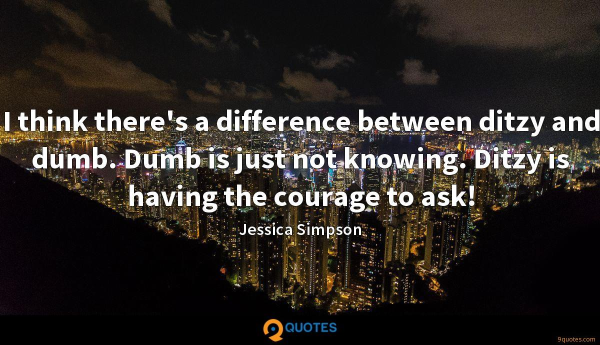 I think there's a difference between ditzy and dumb. Dumb is just not knowing. Ditzy is having the courage to ask!