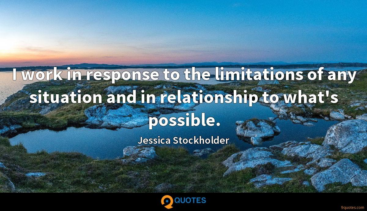 I work in response to the limitations of any situation and in relationship to what's possible.