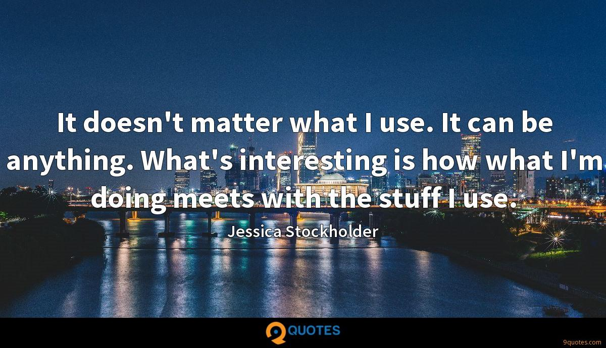 It doesn't matter what I use. It can be anything. What's interesting is how what I'm doing meets with the stuff I use.