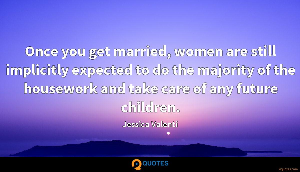 Once you get married, women are still implicitly expected to do the majority of the housework and take care of any future children.