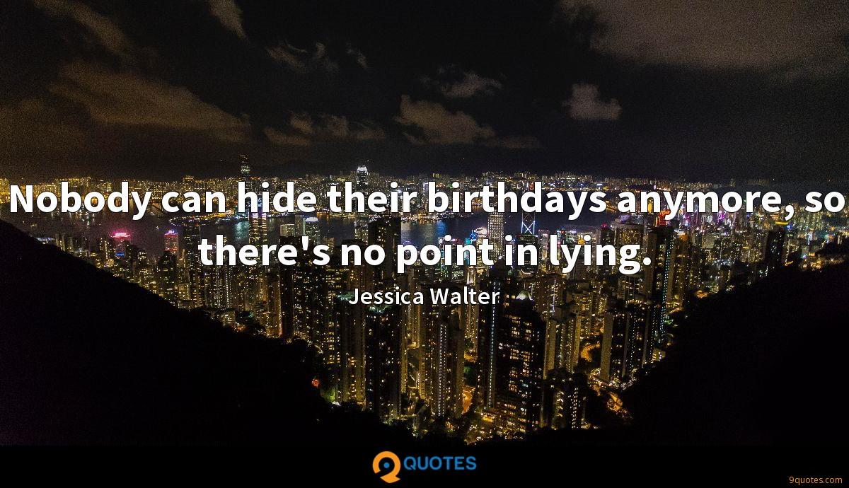Nobody can hide their birthdays anymore, so there's no point in lying.