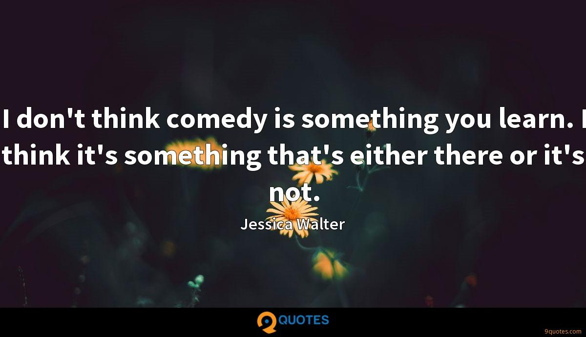 I don't think comedy is something you learn. I think it's something that's either there or it's not.
