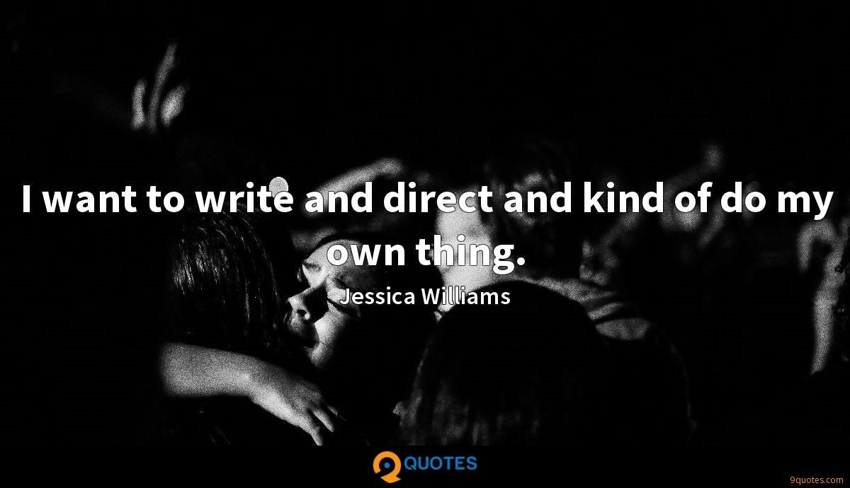 I want to write and direct and kind of do my own thing.