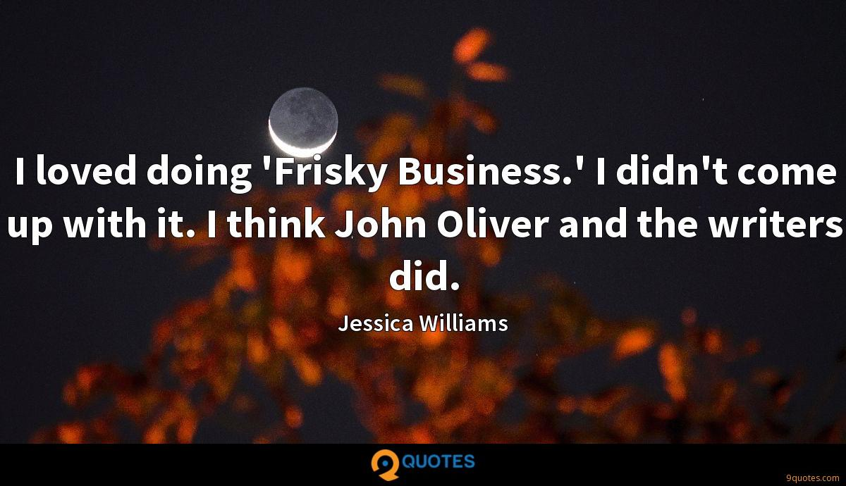 I loved doing 'Frisky Business.' I didn't come up with it. I think John Oliver and the writers did.