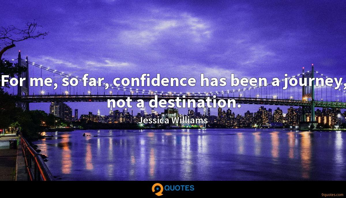 For me, so far, confidence has been a journey, not a destination.