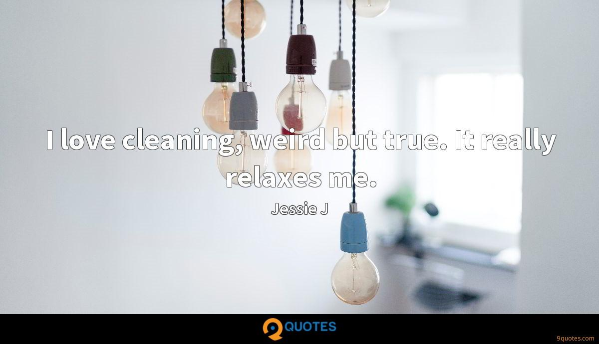 I love cleaning, weird but true. It really relaxes me.