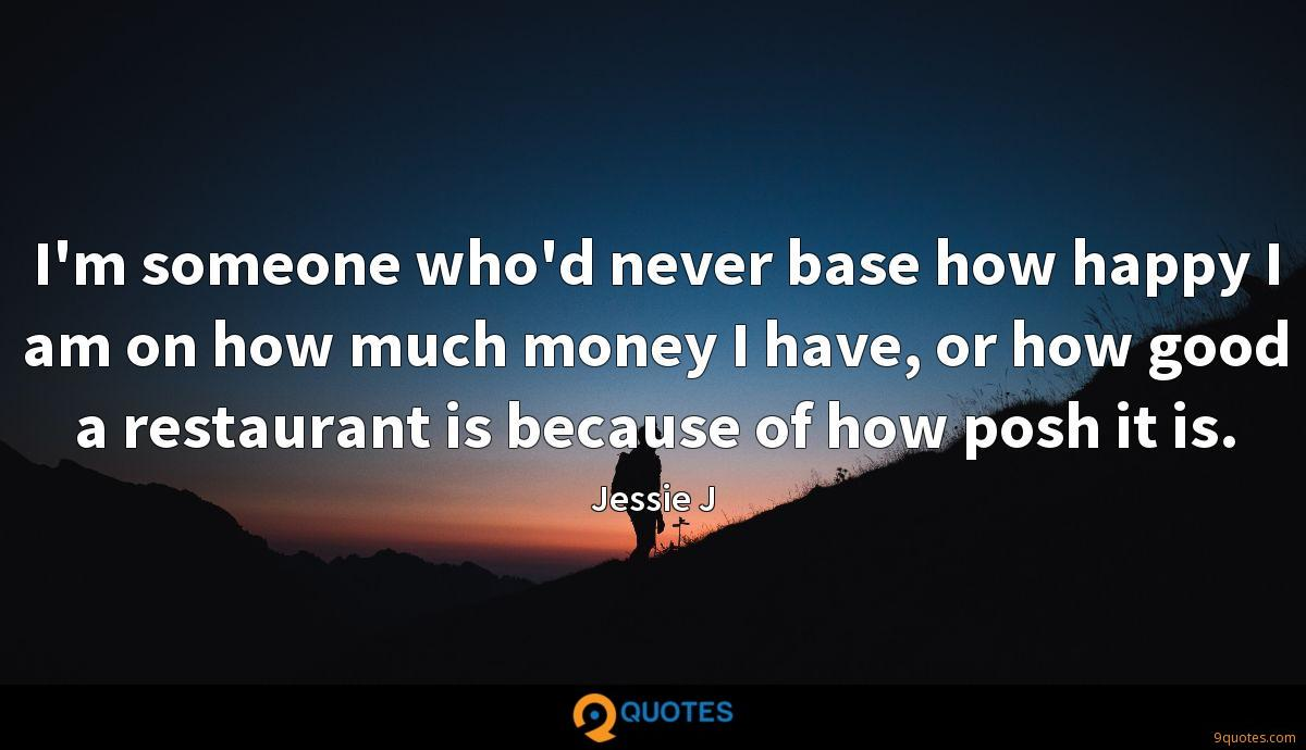 I'm someone who'd never base how happy I am on how much money I have, or how good a restaurant is because of how posh it is.
