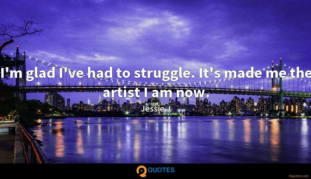 I'm glad I've had to struggle. It's made me the artist I am now.