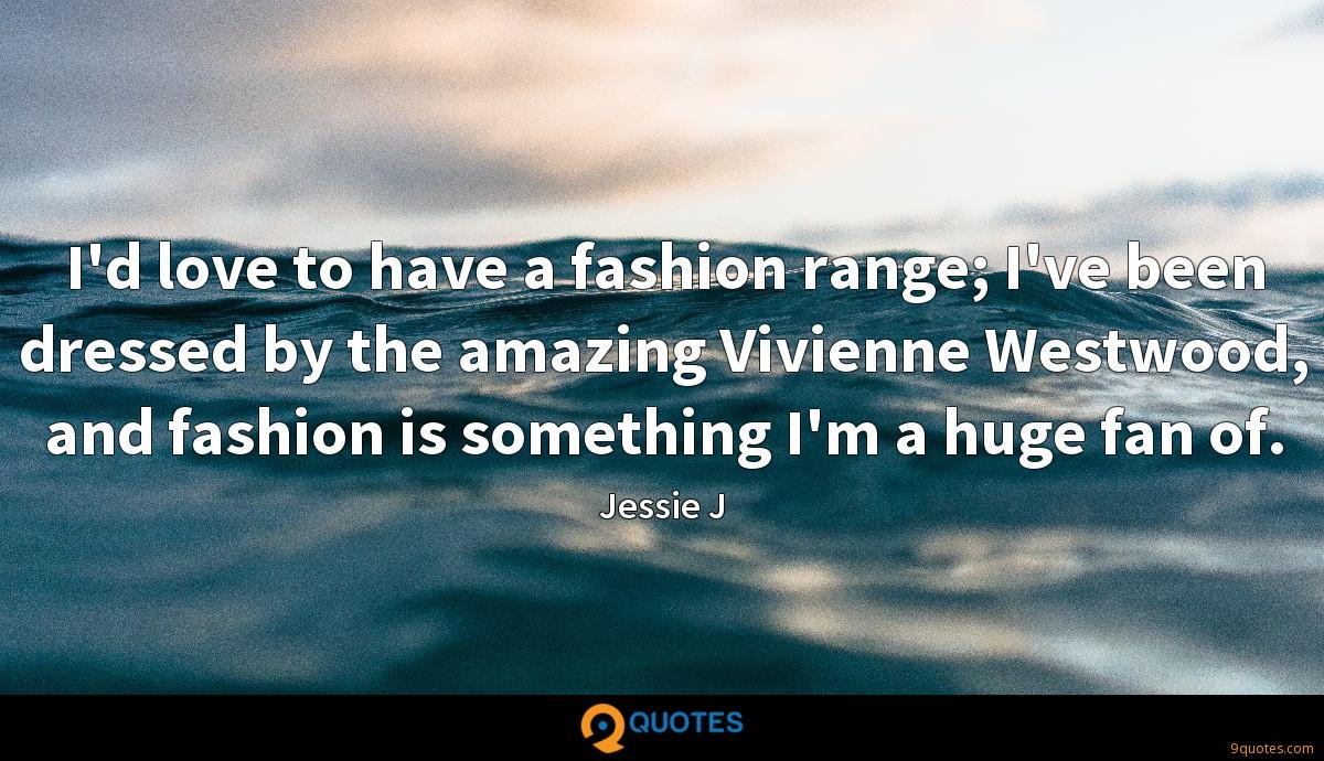 I'd love to have a fashion range; I've been dressed by the amazing Vivienne Westwood, and fashion is something I'm a huge fan of.