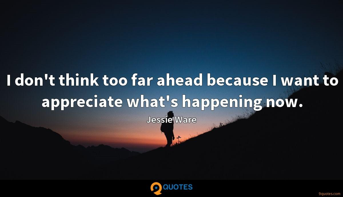 I don't think too far ahead because I want to appreciate what's happening now.