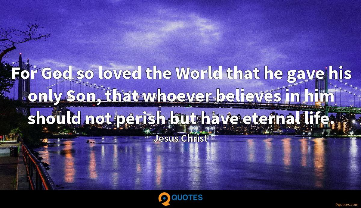 For God so loved the World that he gave his only Son, that whoever believes in him should not perish but have eternal life.