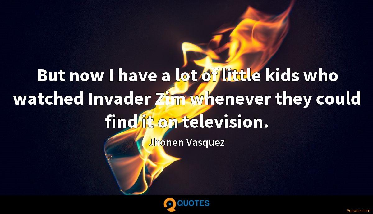 But now I have a lot of little kids who watched Invader Zim whenever they could find it on television.