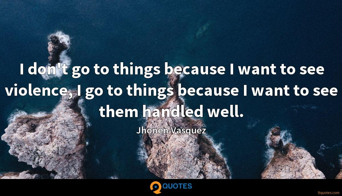 I don't go to things because I want to see violence, I go to things because I want to see them handled well.