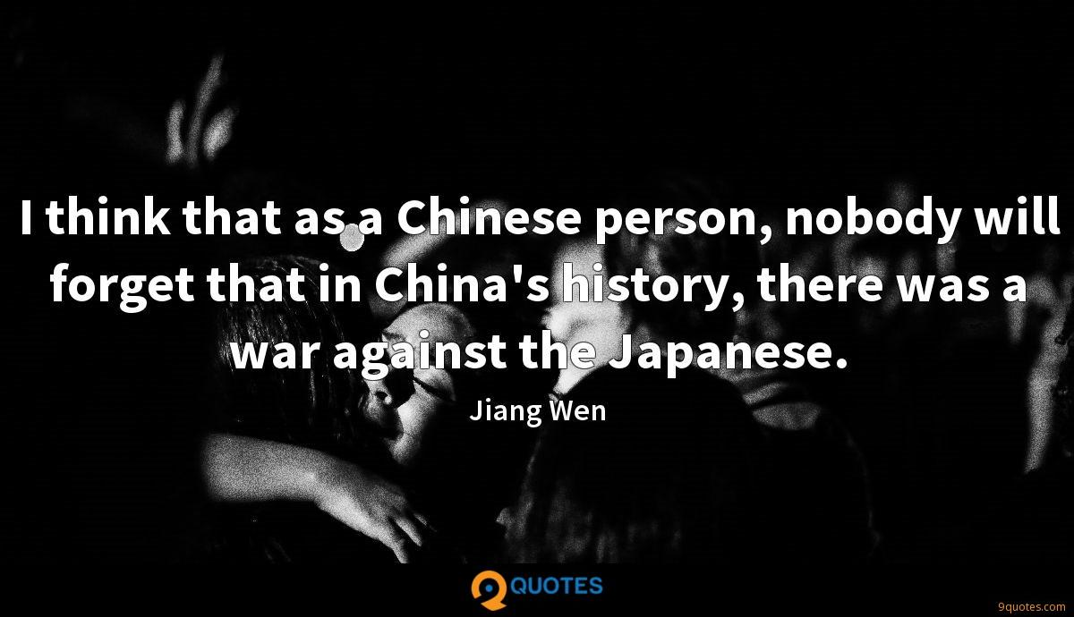 I think that as a Chinese person, nobody will forget that in China's history, there was a war against the Japanese.